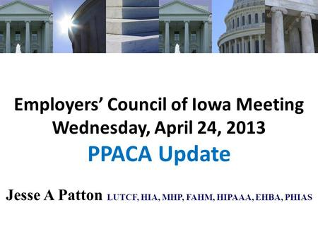 Employers' Council of Iowa Meeting Wednesday, April 24, 2013 PPACA Update Jesse A Patton LUTCF, HIA, MHP, FAHM, HIPAAA, EHBA, PHIAS.