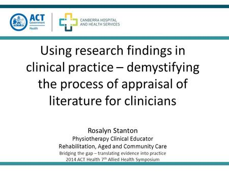 Using research findings in clinical practice – demystifying the process of appraisal of literature for clinicians Rosalyn Stanton Physiotherapy Clinical.