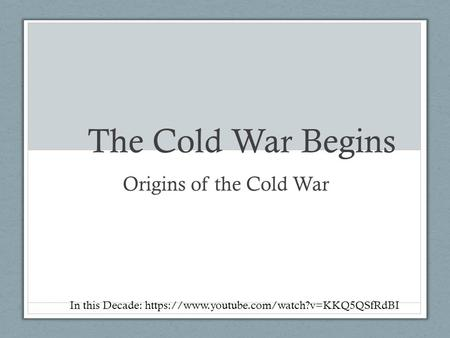 The Cold War Begins Origins of the Cold War In this Decade: https://www.youtube.com/watch?v=KKQ5QSfRdBI.