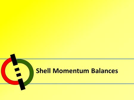 Shell Momentum Balances. Outline 1.Flow Through a Vertical Tube 2.Flow Through an Annulus 3.Exercises.