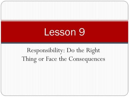 Responsibility: Do the Right Thing or Face the Consequences Lesson 9.