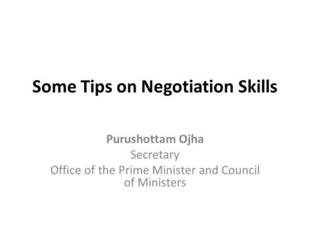Some Tips on Negotiation Skills Purushottam Ojha Secretary Office <strong>of</strong> the Prime <strong>Minister</strong> and <strong>Council</strong> <strong>of</strong> <strong>Ministers</strong>.