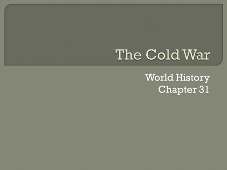 World History Chapter 31.  The Cold War started at the end of WWII and ended in 1991 when the Soviet Union broke up  The Soviet Union forced communism.