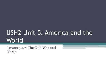 USH2 Unit 5: America and the World Lesson 5.4 = The Cold War and Korea.