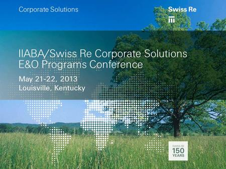 A IIABA/Swiss Re Corporate Solutions E&O Programs Conference May 21-22, 2013 Louisville, Kentucky a Corporate Solutions.
