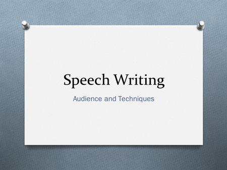 Speech Writing Audience and Techniques. Audience O The more you know about your audience the better. Your ability to think from the audience's point of.