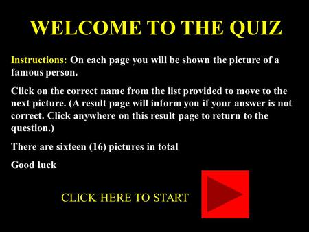 WELCOME TO THE QUIZ Instructions: On each page you will be shown the picture of a famous person. Click on the correct name from the list provided to move.