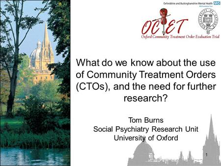 1 What do we know about the use of Community Treatment Orders (CTOs), and the need for further research? Tom Burns Social Psychiatry Research Unit University.