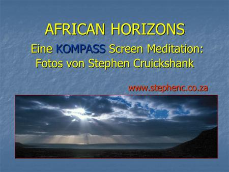AFRICAN HORIZONS Eine KOMPASS Screen Meditation: Fotos von Stephen Cruickshank www.stephenc.co.za.