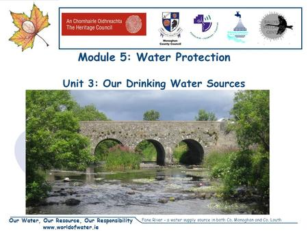 Our Water, Our Resource, Our Responsibility www.worldofwater.ie Module 5: Water Protection Unit 3: Our Drinking Water Sources Fane River – a water supply.