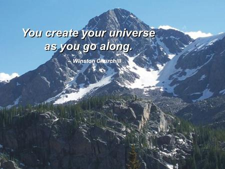 You create your universe as you go along. You create your universe as you go along. – Winston Churchill.