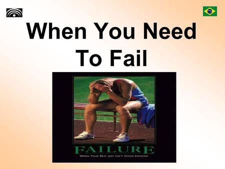 When You Need To Fail. Success is going from failure to failure without loss of enthusiasm. Winston Churchill.