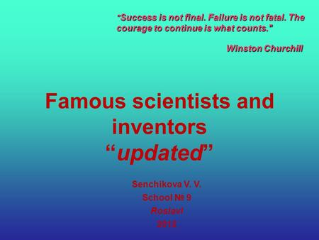 "Famous scientists and inventors ""updated"" Senchikova V. V. School № 9 Roslavl 2012  Success is not final. Failure is not fatal. The courage to continue."