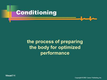 Copyright © 2002 Career Publishing, Inc. Visual 7-1 Conditioning the process of preparing the body for optimized performance.