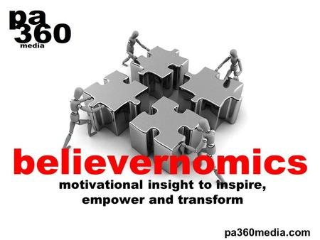 Believernomics motivational insight to inspire, empower and transform pa360media.com.