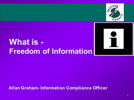 1 What is - Freedom of Information Allan Graham- Information Compliance Officer.