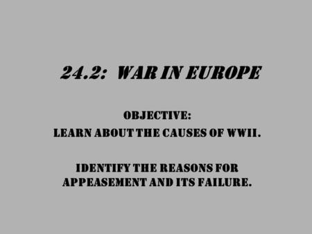 24.2: War in Europe OBJECTIVE: Learn about the causes of WWII. Identify the reasons for appeasement and its failure.