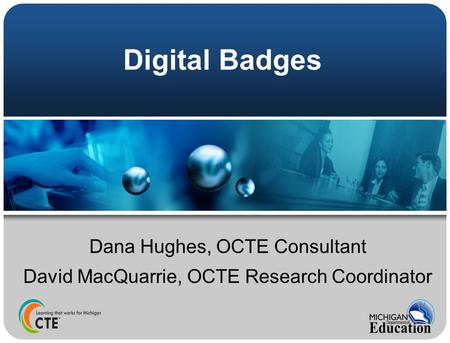 Digital Badges Dana Hughes, OCTE Consultant David MacQuarrie, OCTE Research Coordinator.