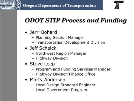 ODOT STIP Process and Funding Jerri Bohard –Planning Section Manager –Transportation Development Division Jeff Scheick –Northwest Region Manager –Highway.