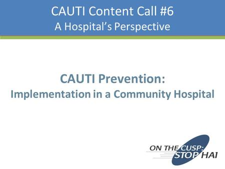 CAUTI Content Call #6 A Hospital's Perspective CAUTI Prevention: Implementation in a Community Hospital.