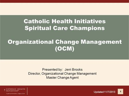 Catholic Health Initiatives Spiritual Care Champions Organizational Change Management (OCM) Presented by: Jerri Brooks Director, Organizational Change.