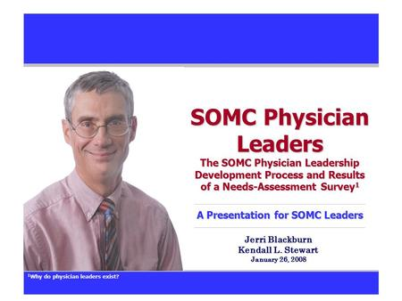 SOMC Physician Leaders The SOMC Physician Leadership Development Process and Results of a Needs-Assessment Survey 1 A Presentation for SOMC Leaders Jerri.