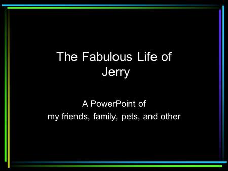 The Fabulous Life of Jerry A PowerPoint of my friends, family, pets, and other.