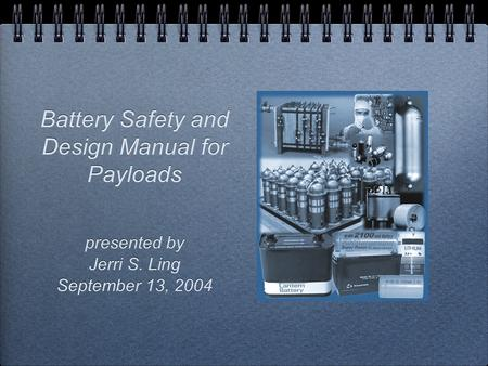 Battery Safety and Design Manual for Payloads presented by Jerri S. Ling September 13, 2004 presented by Jerri S. Ling September 13, 2004.