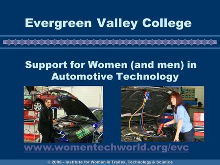© 2008 – Institute for Women in Trades, Technology & Science Evergreen Valley College Support for Women (and men) in Automotive Technology www.womentechworld.org/evc.