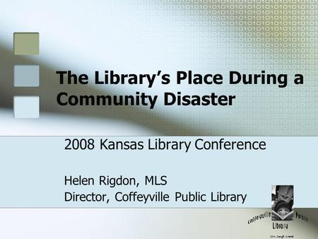 The Library's Place During a Community Disaster 2008 Kansas Library Conference Helen Rigdon, MLS Director, Coffeyville Public Library.