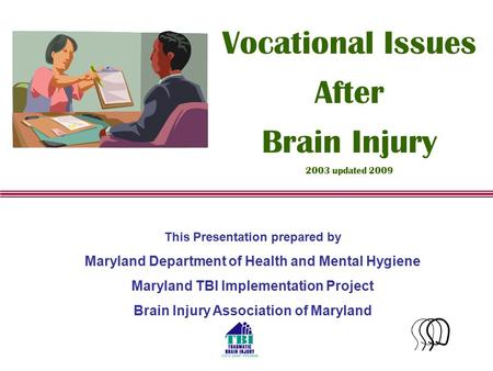 1 This Presentation prepared by Maryland Department of Health and Mental Hygiene Maryland TBI Implementation Project Brain Injury Association of Maryland.