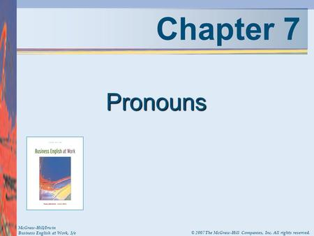 Chapter 7 Pronouns McGraw-Hill/Irwin Business English at Work, 3/e © 2007 The McGraw-Hill Companies, Inc. All rights reserved.