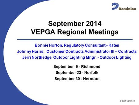 © 2003 Dominion September 2014 VEPGA Regional Meetings Bonnie Horton, Regulatory Consultant - Rates Johnny Harris, Customer Contracts Administrator III.