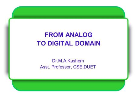 FROM ANALOG TO DIGITAL DOMAIN Dr.M.A.Kashem Asst. Professor, CSE,DUET.