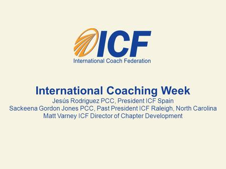 International Coaching Week Jesús Rodriguez PCC, President ICF Spain Sackeena Gordon Jones PCC, Past President ICF Raleigh, North Carolina Matt Varney.