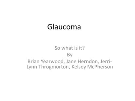 Glaucoma So what is it? By Brian Yearwood, Jane Herndon, Jerri- Lynn Throgmorton, Kelsey McPherson.