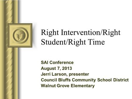 Right Intervention/Right Student/Right Time SAI Conference August 7, 2013 Jerri Larson, presenter Council Bluffs Community School District Walnut Grove.