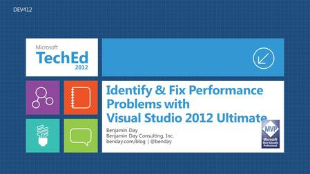 Identify & Fix Performance Problems with Visual Studio 2012 Ultimate Benjamin Day Benjamin Day Consulting, Inc. benday.com/blog