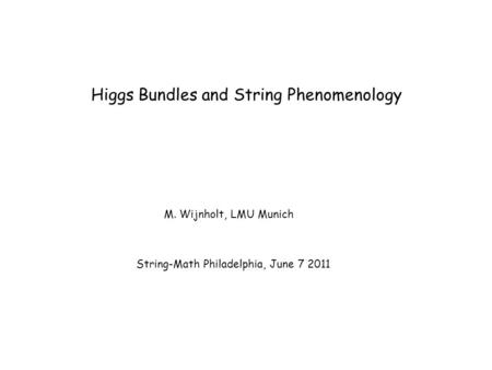Higgs Bundles and String Phenomenology M. Wijnholt, LMU Munich String-Math Philadelphia, June 7 2011.