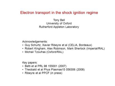 Electron transport in the shock ignition regime Tony Bell University of Oxford Rutherford Appleton Laboratory Acknowledgements: Guy Schurtz, Xavier Ribeyre.