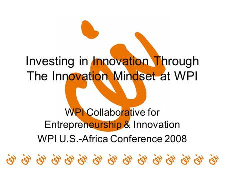 Investing in Innovation Through The Innovation Mindset at WPI WPI Collaborative for Entrepreneurship & Innovation WPI U.S.-Africa Conference 2008.