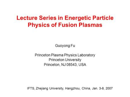 Lecture Series in Energetic Particle Physics of Fusion Plasmas Guoyong Fu Princeton Plasma Physics Laboratory Princeton University Princeton, NJ 08543,