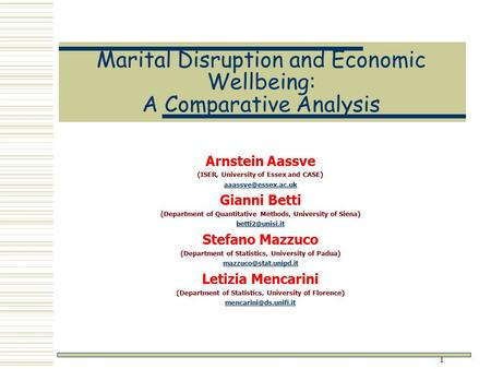 1 Marital Disruption and Economic Wellbeing: A Comparative Analysis Arnstein Aassve (ISER, University of Essex and CASE) Gianni Betti.