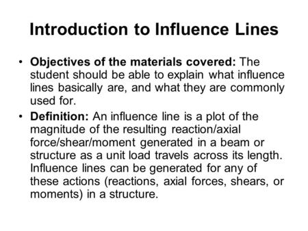 Introduction to Influence Lines Objectives of the materials covered: The student should be able to explain what influence lines basically are, and what.