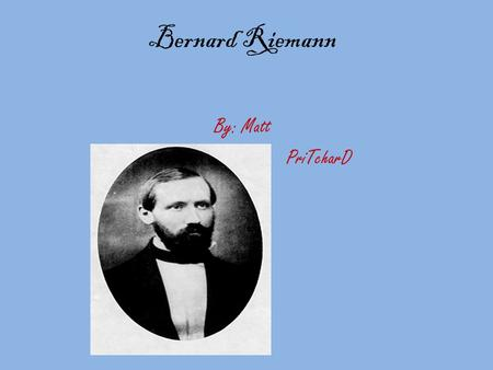 Bernard Riemann By: Matt PriTcharD. Life Bernhard lived from 1826 to 1866,as a leading mathematician in the 19 th century.