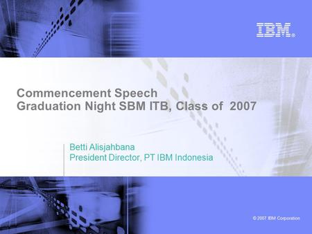 © 2007 IBM Corporation Commencement Speech Graduation Night SBM ITB, Class of 2007 Betti Alisjahbana President Director, PT IBM Indonesia.