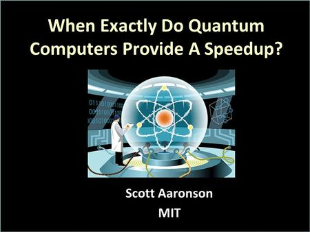 When Exactly Do Quantum Computers Provide A Speedup? Scott Aaronson MIT.