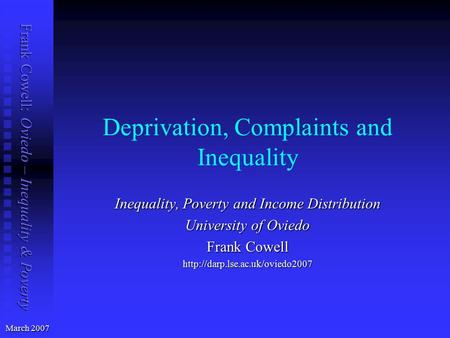 Frank Cowell: Oviedo – Inequality & Poverty Deprivation, Complaints and Inequality March 2007 Inequality, Poverty and Income Distribution University of.