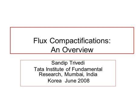 Flux Compactifications: An Overview Sandip Trivedi Tata Institute of Fundamental Research, Mumbai, India Korea June 2008.