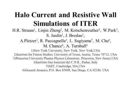 Halo Current and Resistive Wall Simulations of ITER H.R. Strauss 1, Linjin Zheng 2, M. Kotschenreuther 2, W.Park 3, S. Jardin 3, J. Breslau 3, A.Pletzer.